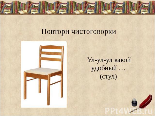 Повтори чистоговорки Ул-ул-ул какой удобный …(стул)