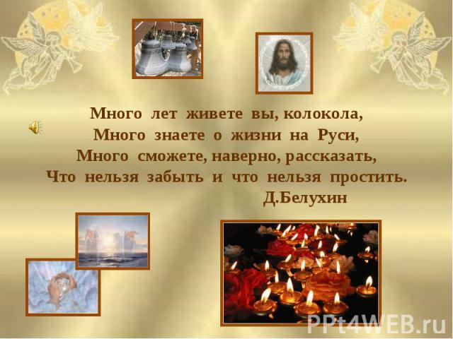 Много лет живете вы, колокола,Много знаете о жизни на Руси,Много сможете, наверно, рассказать,Что нельзя забыть и что нельзя простить. Д.Белухин