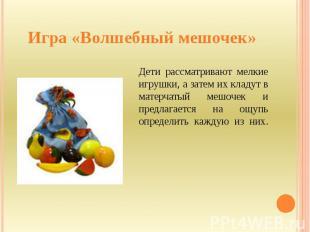Игра «Волшебный мешочек» Дети рассматривают мелкие игрушки, а затем их кладут в
