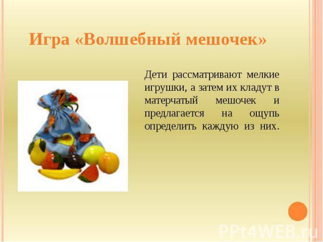 Игра «Волшебный мешочек» Дети рассматривают мелкие игрушки, а затем их кладут в матерчатый мешочек и предлагается на ощупь определить каждую из них.