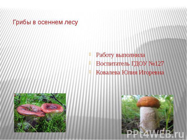 Грибы в осеннем лесу Работу выполнилаВоспитатель ГДОУ №127Ковалева Юлия Игоревна