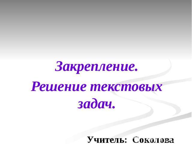 Закрепление.Решение текстовых задач. Учитель: Соколова И.В.