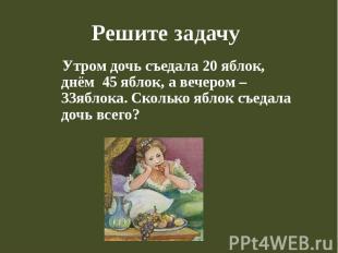 Решите задачу Утром дочь съедала 20 яблок, днём 45 яблок, а вечером – 33яблока.
