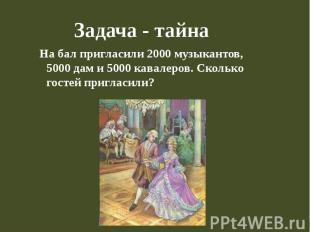 Задача - тайна На бал пригласили 2000 музыкантов, 5000 дам и 5000 кавалеров. Ско