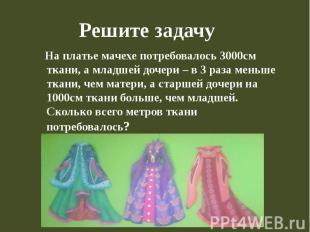 Решите задачу На платье мачехе потребовалось 3000см ткани, а младшей дочери – в