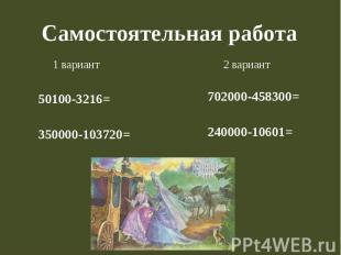 Самостоятельная работа 1 вариант 50100-3216= 350000-103720= 2 вариант 702000-458