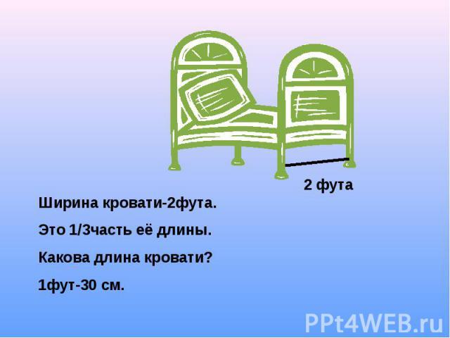 Ширина кровати-2фута.Это 1/3часть её длины. Какова длина кровати?1фут-30 см.