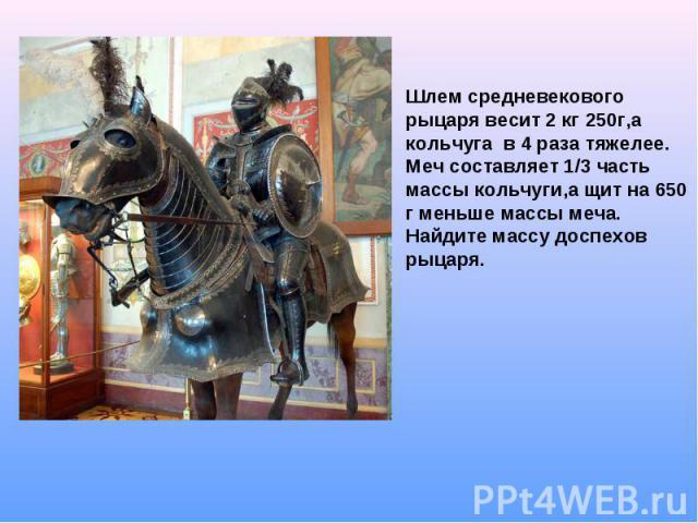 Шлем средневекового рыцаря весит 2 кг 250г,а кольчуга в 4 раза тяжелее. Меч составляет 1/3 часть массы кольчуги,а щит на 650 г меньше массы меча. Найдите массу доспехов рыцаря.