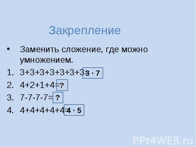 Закрепление Заменить сложение, где можно умножением.3+3+3+3+3+3+3=4+2+1+4=7-7-7-7=4+4+4+4+4=