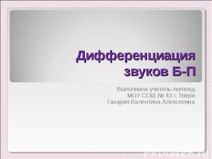 Дифференциация звуков Б-П Выполнила учитель-логопед МОУ СОШ № 43 г. ТвериГахария
