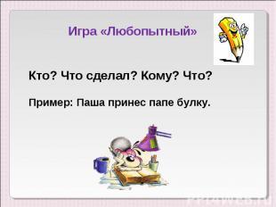 Игра «Любопытный»Кто? Что сделал? Кому? Что?Пример: Паша принес папе булку.