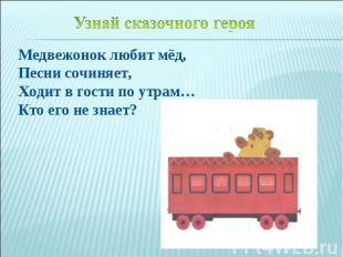 Медвежонок любит мёд,Песни сочиняет,Ходит в гости по утрам…Кто его не знает?