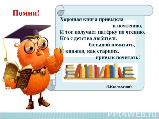 Хорошая книга привыкла к почтению,И тот получает пятёрку по чтению,Кто с детства любитель большой почитать,И книжки, как старших, привык почитать!