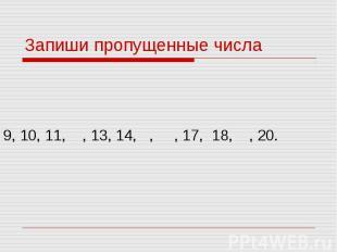 Запиши пропущенные числа 9, 10, 11, , 13, 14, , , 17, 18, , 20.