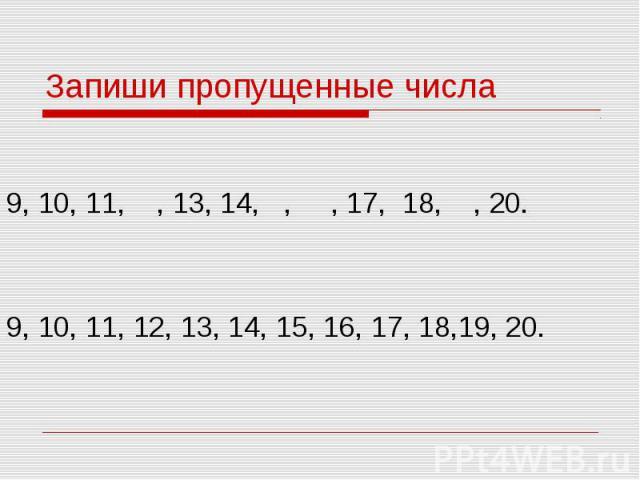 Запиши пропущенные числа 9, 10, 11, , 13, 14, , , 17, 18, , 20.9, 10, 11, 12, 13, 14, 15, 16, 17, 18,19, 20.
