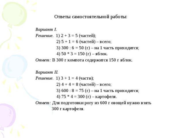 Ответы самостоятельной работы: Вариант I. Решение. 1) 2 + 3 = 5 (частей); 2) 5 + 1 = 6 (частей) – всего; 3) 300 : 6 = 50 (г) – на 1 часть приходится; 4) 50 * 3 = 150 (г) – яблок. Ответ: В 300 г компота содержится 150 г яблок. Вариант II. Решение. 1)…