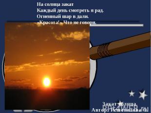 На солнца закатКаждый день смотреть я рад.Огненный шар в дали.«Красота!» Что не