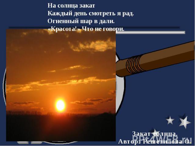 На солнца закатКаждый день смотреть я рад.Огненный шар в дали.«Красота!» Что не говори. Закат солнца.Автор: Решетилова О.