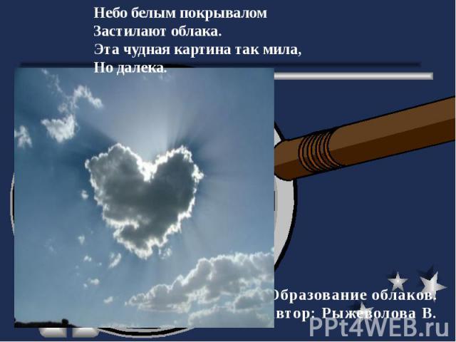 Небо белым покрывалом Застилают облака.Эта чудная картина так мила,Но далека. Образование облаков.Автор: Рыжеволова В.