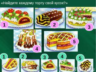«Найдите каждому торту свой кусок?»