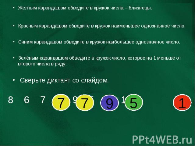 Жёлтым карандашом обведите в кружок числа – близнецы. Красным карандашом обведите в кружок наименьшее однозначное число. Синим карандашом обведите в кружок наибольшее однозначное число. Зелёным карандашом обведите в кружок число, которое на 1 меньше…