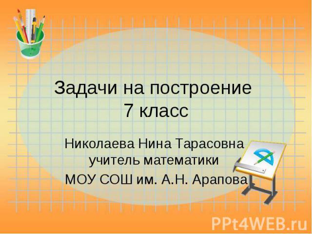 Задачи на построение 7 класс Николаева Нина Тарасовна учитель математики МОУ СОШ им. А.Н. Арапова