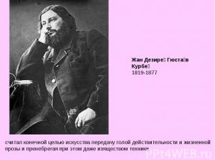 Жан Дезире Гюстав Курбе 1819-1877 считал конечной целью искусства передачу голой