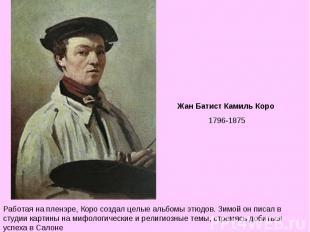 Жан Батист Камиль Коро 1796-1875 Работая на пленэре, Коро создал целые альбомы э