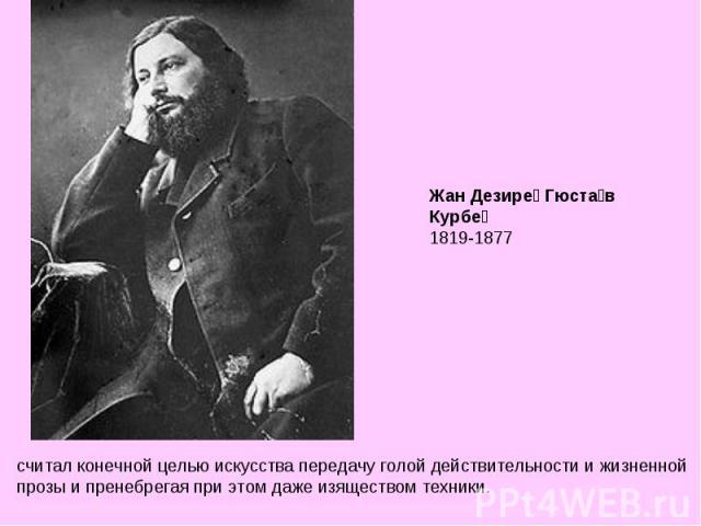 Жан Дезире Гюстав Курбе 1819-1877 считал конечной целью искусства передачу голой действительности и жизненной прозы и пренебрегая при этом даже изяществом техники.