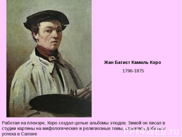 Жан Батист Камиль Коро 1796-1875 Работая на пленэре, Коро создал целые альбомы этюдов. Зимой он писал в студии картины на мифологические и религиозные темы, стремясь добиться успеха в Салоне