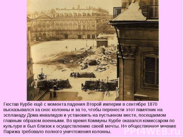 Гюстав Курбе ещё с момента падения Второй империи в сентябре 1870 высказывался за снос колонны и за то, чтобы перенести этот памятник на эспланаду Дома инвалидов и установить на пустынном месте, посещаемом главным образом военными. Во время Коммуны …