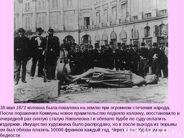 18 мая 1871 колонна была повалена на землю при огромном стечении народа. После поражения Коммуны новое правительство подняло колонну, восстановило в очередной раз снятую статую Наполеона I и обязало Курбе по суду оплатить издержки. Имущество художни…