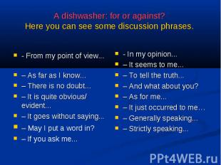 A dishwasher: for or against? Here you can see some discussion phrases. - From m