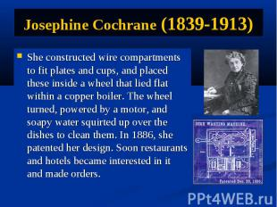 Josephine Cochrane (1839-1913) She constructed wire compartments to fit plates a