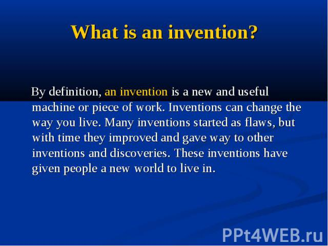 What is an invention? By definition, an invention is a new and useful machine or piece of work. Inventions can change the way you live. Many inventions started as flaws, but with time they improved and gave way to other inventions and discoveries. T…