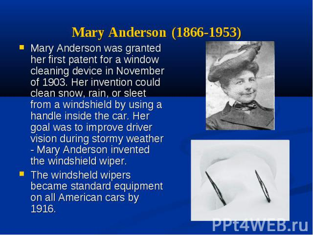 Mary Anderson (1866-1953) Mary Anderson was granted her first patent for a window cleaning device in November of 1903. Her invention could clean snow, rain, or sleet from a windshield by using a handle inside the car. Her goal was to improve driver …