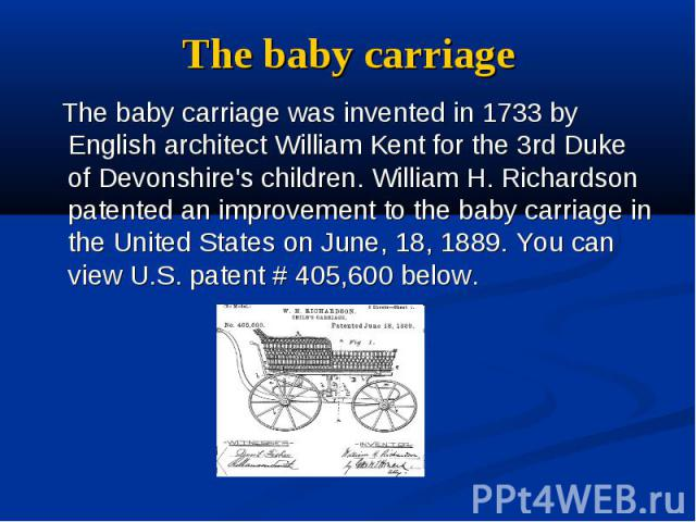 The baby carriage The baby carriage was invented in 1733 by English architect William Kent for the 3rd Duke of Devonshire's children. William H. Richardson patented an improvement to the baby carriage in the United States on June, 18, 1889. You can …