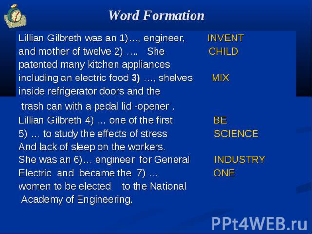 Word Formation Lillian Gilbreth was an 1)…, engineer, INVENTand mother of twelve 2) …. She CHILDpatented many kitchen appliancesincluding an electric food 3) …, shelves MIXinside refrigerator doors and the trash can with a pedal lid -opener . Lillia…