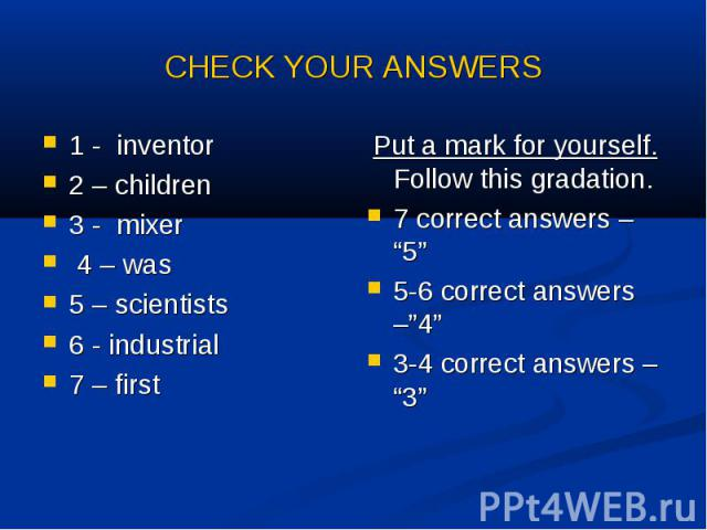 """CHECK YOUR ANSWERS 1 - inventor 2 – children3 - mixer 4 – was5 – scientists6 - industrial7 – first Put a mark for yourself. Follow this gradation. 7 correct answers – """"5""""5-6 correct answers –""""4""""3-4 correct answers – """"3"""""""