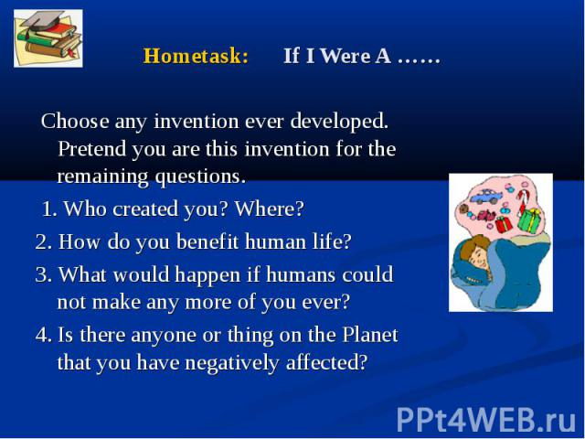 Choose any invention ever developed. Pretend you are this invention for the remaining questions. 1. Who created you? Where? 2. How do you benefit human life? 3. What would happen if humans could not make any more of you ever? 4. Is there anyone or t…