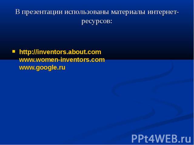 В презентации использованы материалы интернет-ресурсов: http://inventors.about.comwww.women-inventors.comwww.google.ru