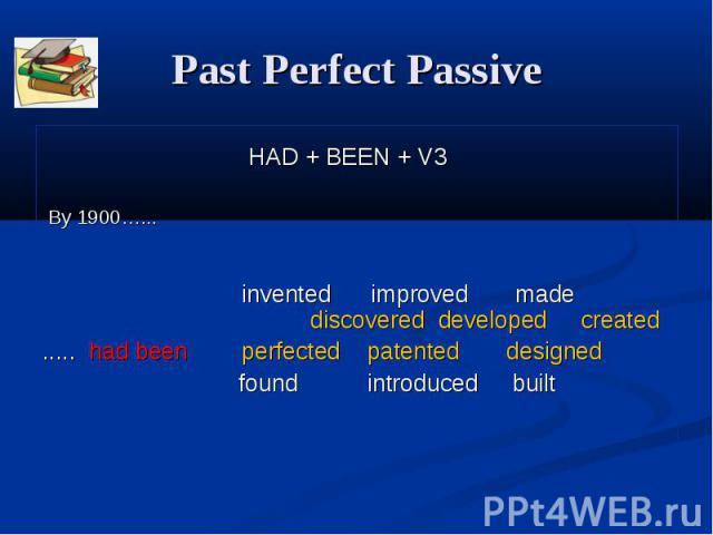 Past Perfect Passive HAD + BEEN + V3 By 1900…... invented improved made discovered developed created ..... had been perfected patented designed found introduced built