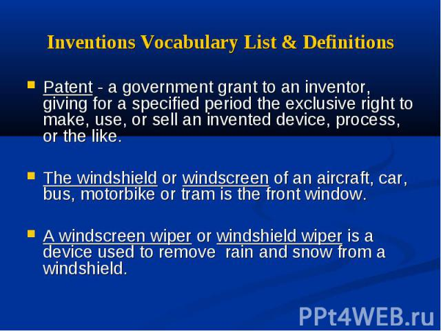 Patent - a government grant to an inventor, giving for a specified period the exclusive right to make, use, or sell an invented device, process, or the like.The windshield or windscreen of an aircraft, car, bus, motorbike or tram is the front window…