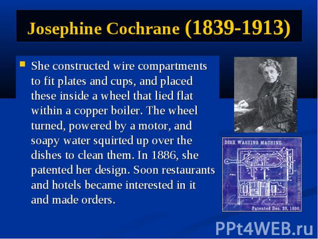 Josephine Cochrane (1839-1913) She constructed wire compartments to fit plates and cups, and placed these inside a wheel that lied flat within a copper boiler. The wheel turned, powered by a motor, and soapy water squirted up over the dishes to clea…