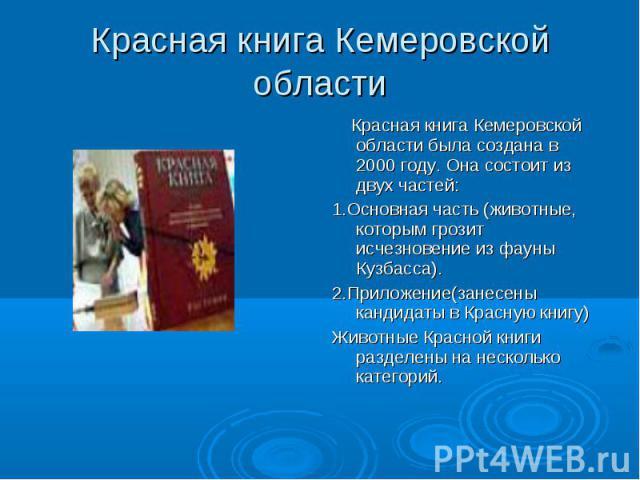 Красная книга Кемеровской области Красная книга Кемеровской области была создана в 2000 году. Она состоит из двух частей:1.Основная часть (животные, которым грозит исчезновение из фауны Кузбасса). 2.Приложение(занесены кандидаты в Красную книгу)Живо…