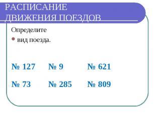 РАСПИСАНИЕДВИЖЕНИЯ ПОЕЗДОВ Определитевид поезда.№ 127 № 9 № 621 № 73 № 285 № 809