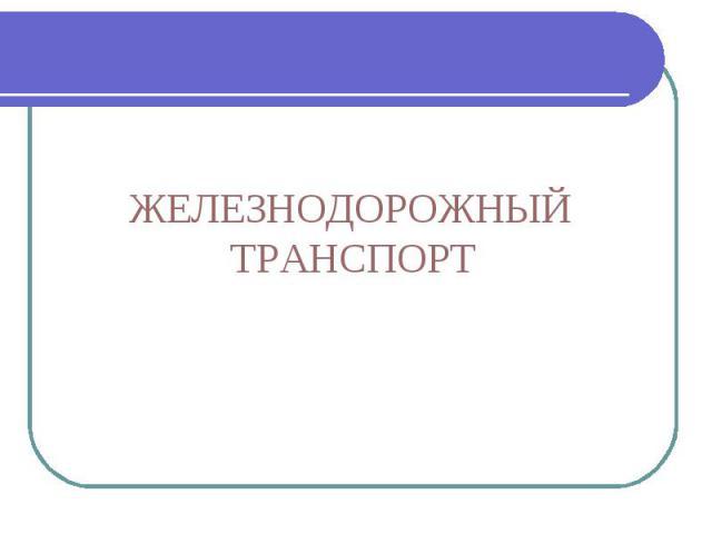 ЖЕЛЕЗНОДОРОЖНЫЙТРАНСПОРТ