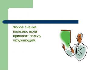 Любое знание полезно, если приносит пользу окружающим.