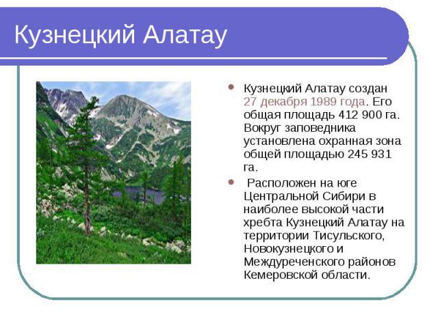 Кузнецкий Алатау Кузнецкий Алатау создан 27 декабря 1989 года. Его общая площадь 412900 га. Вокруг заповедника установлена охранная зона общей площадью 245931 га. Расположен на юге Центральной Сибири в наиболее высокой части хребта Кузнецкий Алата…