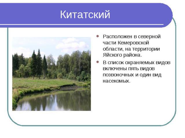 Китатский Расположен в северной части Кемеровской области, на территории Яйского района. В список охраняемых видов включены пять видов позвоночных и один вид насекомых.